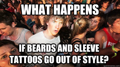 What Happens If beards and sleeve tattoos go out of style? - What Happens If beards and sleeve tattoos go out of style?  Sudden Clarity Clarence
