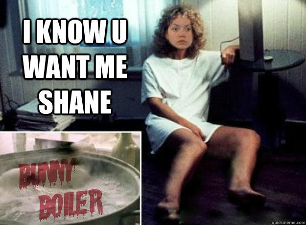i know u want me shane