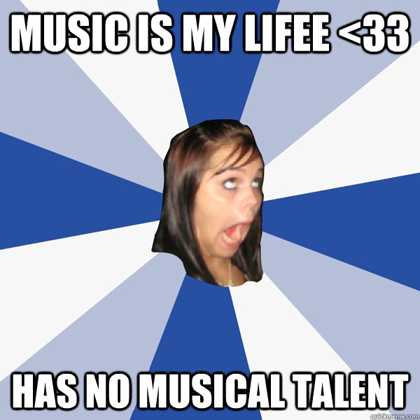 music is my lifee <33 has no musical talent - music is my lifee <33 has no musical talent  Annoying Facebook Girl