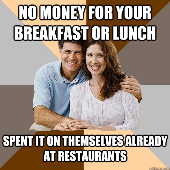 no money for your breakfast or lunch spent it on themselves already at restaurants - no money for your breakfast or lunch spent it on themselves already at restaurants  Scumbag Parents