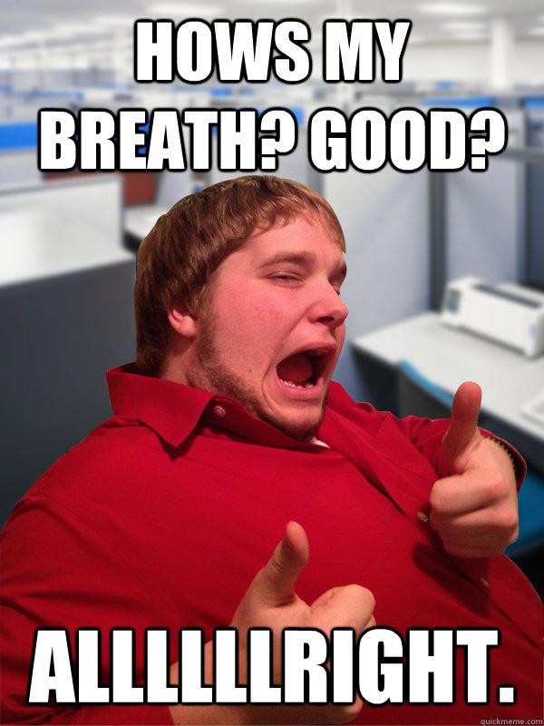 hows my breath? good? allllllright.