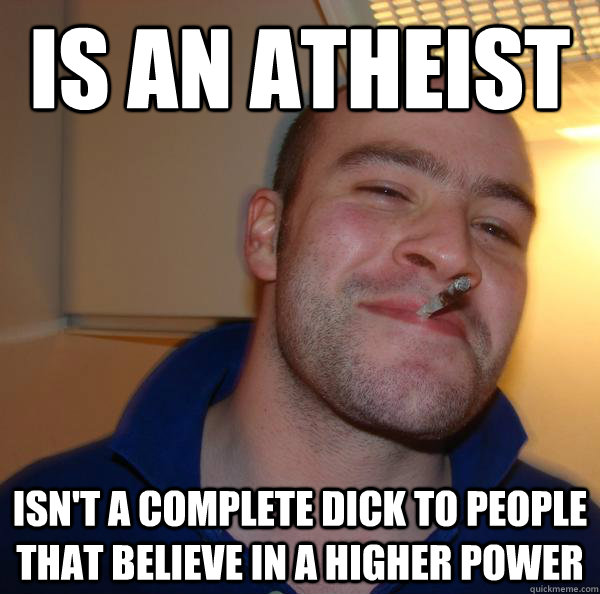 Is an atheist  Isn't a complete dick to people that believe in a higher power - Is an atheist  Isn't a complete dick to people that believe in a higher power  Misc