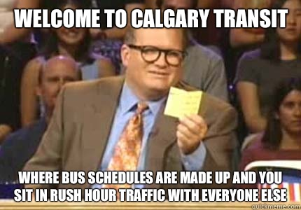 Welcome to Calgary transit Where bus schedules are made up And you sit in rush hour traffic with everyone else - Welcome to Calgary transit Where bus schedules are made up And you sit in rush hour traffic with everyone else  Misc