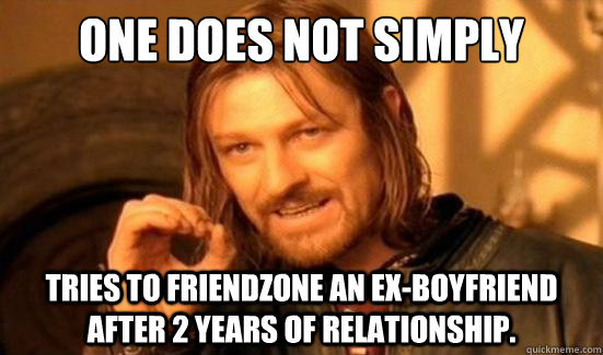 One Does Not Simply Tries to friendzone an ex-boyfriend after 2 years of relationship. - One Does Not Simply Tries to friendzone an ex-boyfriend after 2 years of relationship.  Boromir