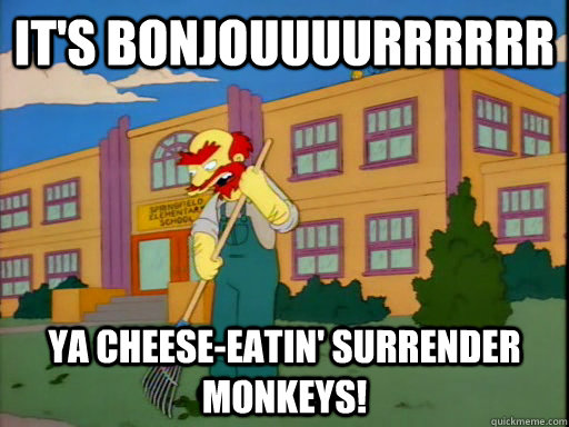 It's bonjouuuurrrrrr ya cheese-eatin' surrender monkeys!