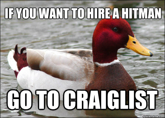 If you want to hire a hitman  Go to Craiglist - If you want to hire a hitman  Go to Craiglist  Malicious Advice Mallard