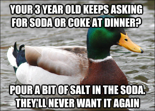 your 3 year old keeps asking for soda or coke at dinner? pour a bit of salt in the soda. they'll never want it again - your 3 year old keeps asking for soda or coke at dinner? pour a bit of salt in the soda. they'll never want it again  Actual Advice Mallard