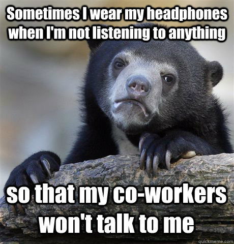 Sometimes I wear my headphones when I'm not listening to anything so that my co-workers won't talk to me - Sometimes I wear my headphones when I'm not listening to anything so that my co-workers won't talk to me  Confession Bear