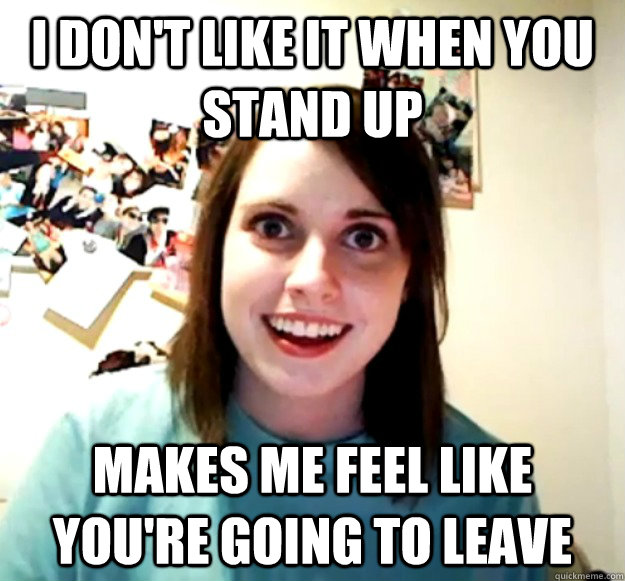 I Don't like it when you stand up makes me feel like you're going to leave - I Don't like it when you stand up makes me feel like you're going to leave  Overly Attached Girlfriend