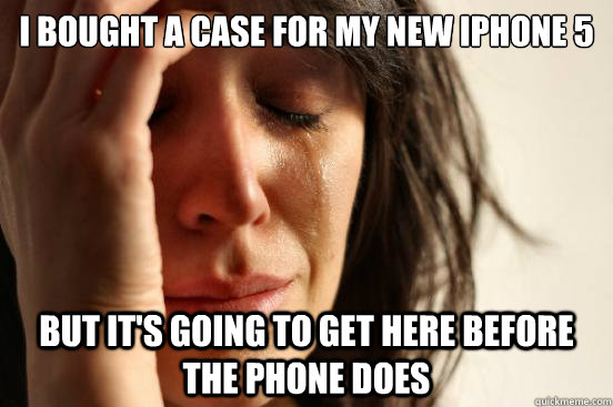I bought a case for my new iPhone 5 but it's going to get here before the phone does - I bought a case for my new iPhone 5 but it's going to get here before the phone does  First World Problems