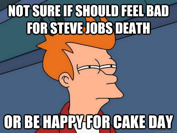 Not sure if should feel bad for steve jobs death Or be happy for cake day - Not sure if should feel bad for steve jobs death Or be happy for cake day  Futurama Fry