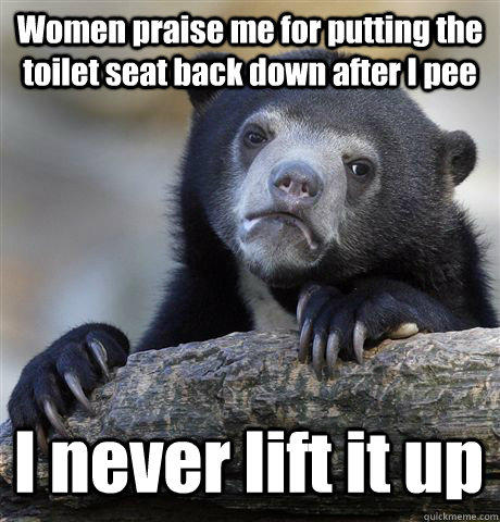 Women praise me for putting the toilet seat back down after I pee I never lift it up  Confession Bear