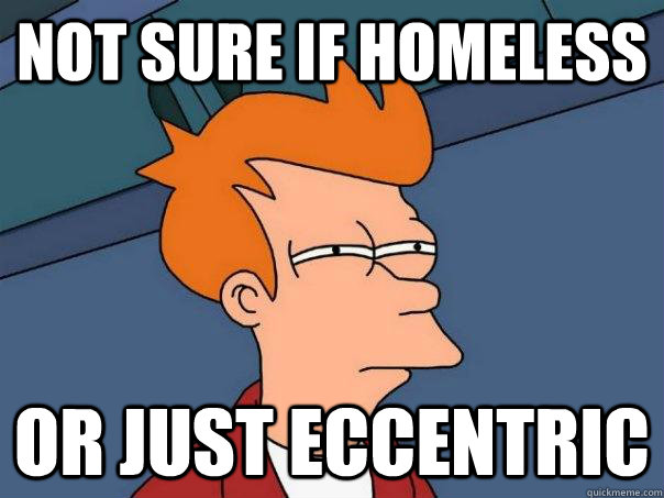 Not sure if homeless Or just eccentric  Futurama Fry