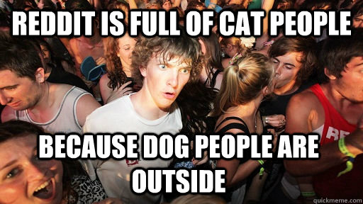 Reddit is full of cat people Because dog people are outside - Reddit is full of cat people Because dog people are outside  Sudden Clarity Clarence