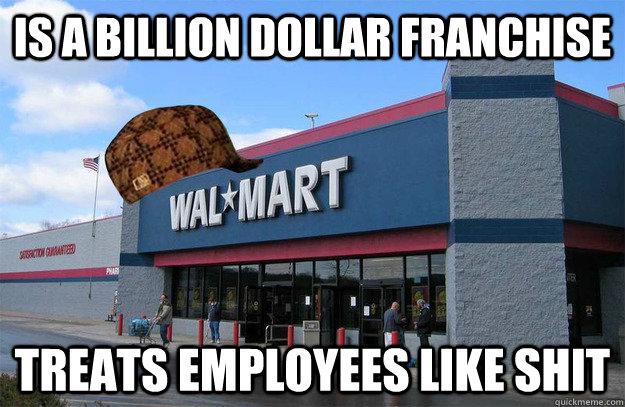 Is a billion dollar franchise treats employees like shit  scumbag walmart