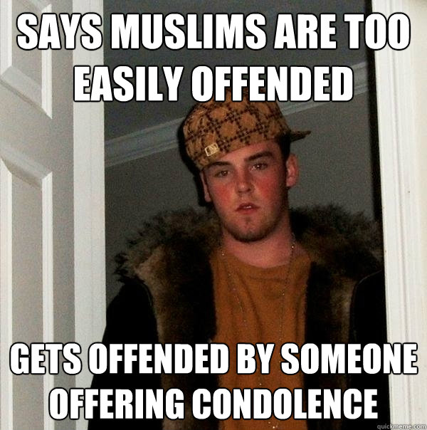 Says Muslims are too easily offended Gets offended by someone offering condolence - Says Muslims are too easily offended Gets offended by someone offering condolence  Scumbag Steve