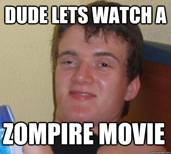 Dude lets watch a zompire movie - Dude lets watch a zompire movie  Misc