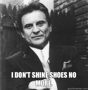 I don't shine shoes no more. -  I don't shine shoes no more.  The Joe Pesci Mode