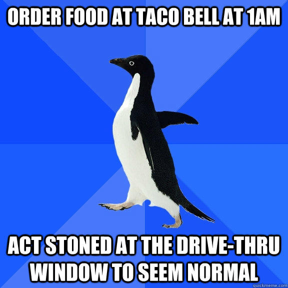 order food at Taco Bell at 1am Act stoned at the drive-thru window to seem normal - order food at Taco Bell at 1am Act stoned at the drive-thru window to seem normal  Socially Awkward Penguin