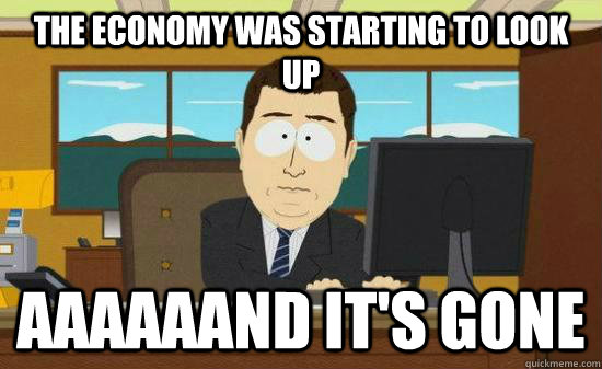 The economy was starting to look up aaaaaand It's gone - The economy was starting to look up aaaaaand It's gone  Misc