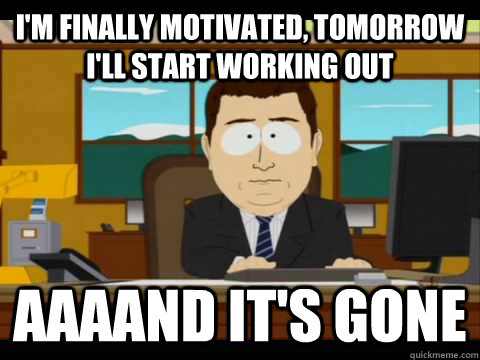 i'm finally motivated, tomorrow i'll start working out Aaaand it's gone