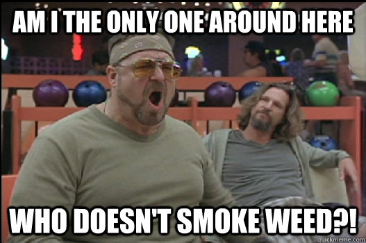 Am I the only one around here Who doesn't smoke weed?!  Angry Walter