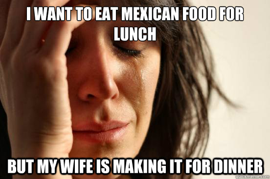 i want to eat Mexican food for lunch but my wife is making it for dinner - i want to eat Mexican food for lunch but my wife is making it for dinner  First World Problems