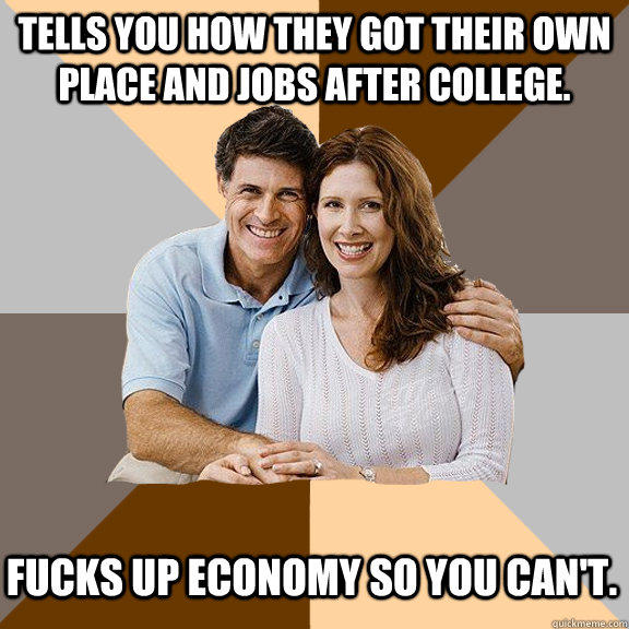 Tells you how they got their own place and jobs after college. Fucks up economy so you can't.  Scumbag Parents