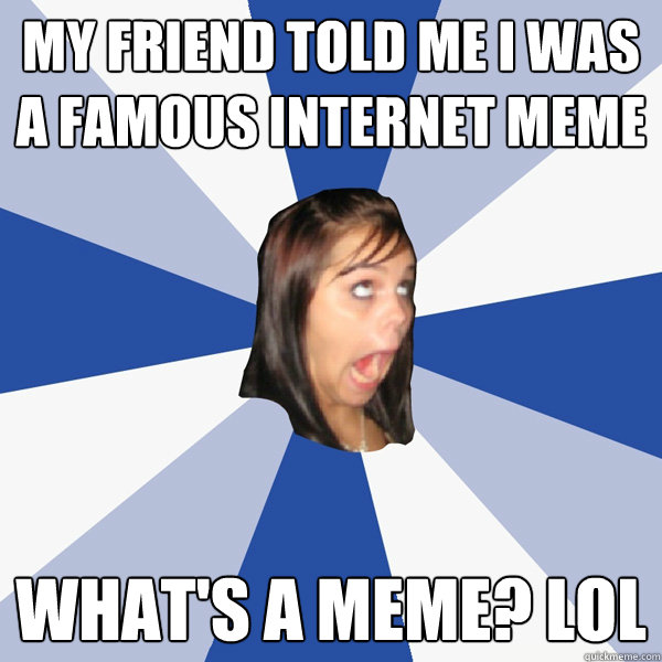My friend told me I was a famous internet meme What's a meme? lol - My friend told me I was a famous internet meme What's a meme? lol  Annoying Facebook Girl