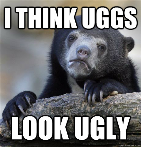i think uggs look ugly  - i think uggs look ugly   Confession Bear