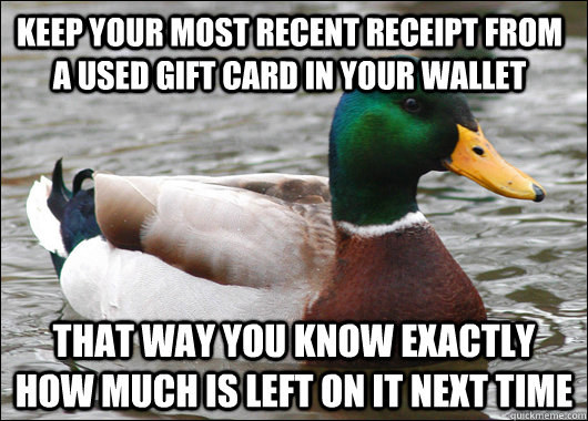 Keep your most recent receipt from a used gift card in your wallet that way you know exactly how much is left on it next time - Keep your most recent receipt from a used gift card in your wallet that way you know exactly how much is left on it next time  Actual Advice Mallard
