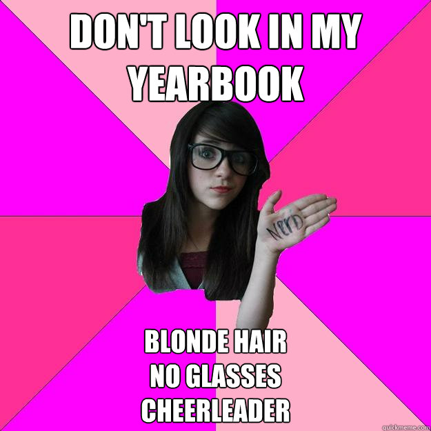 don't look in my yearbook blonde hair  no glasses  cheerleader - don't look in my yearbook blonde hair  no glasses  cheerleader  Idiot Nerd Girl