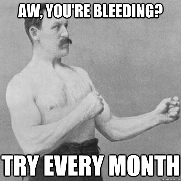 Aw, you're bleeding?  Try every month - Aw, you're bleeding?  Try every month  overly manly man