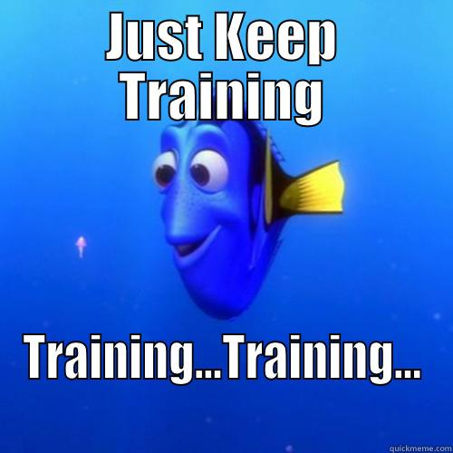 JUST KEEP TRAINING TRAINING...TRAINING... dory