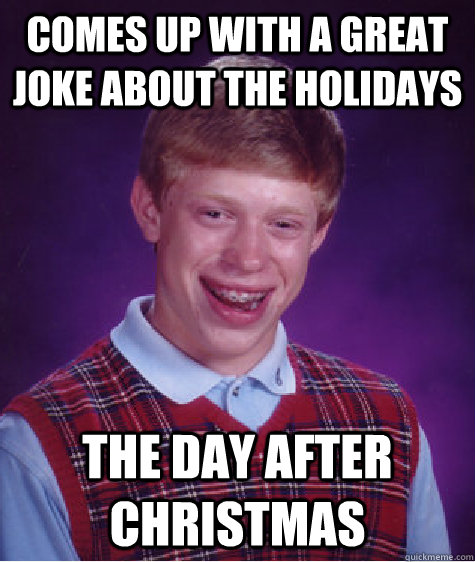 comes up with a great joke about the holidays the day after christmas - comes up with a great joke about the holidays the day after christmas  Bad Luck Brian