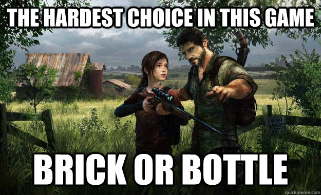 The hardest choice in this game Brick or Bottle - The hardest choice in this game Brick or Bottle  Last of Us