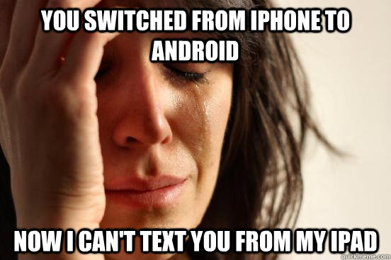 You switched from iPhone to Android  Now I can't text you from my iPad - You switched from iPhone to Android  Now I can't text you from my iPad  First World Problems