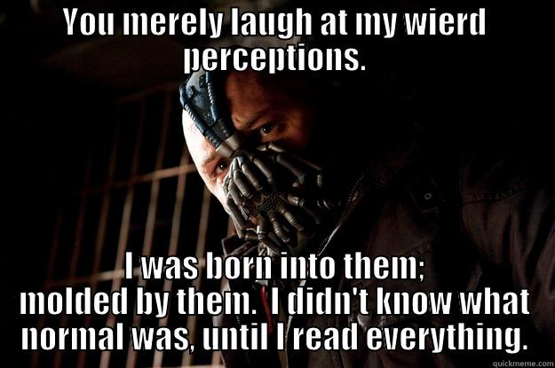 YOU MERELY LAUGH AT MY WIERD PERCEPTIONS. I WAS BORN INTO THEM; MOLDED BY THEM.  I DIDN'T KNOW WHAT NORMAL WAS, UNTIL I READ EVERYTHING. Angry Bane