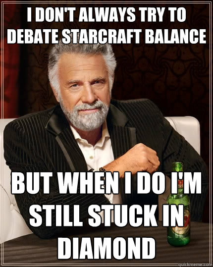 I don't always try to debate starcraft balance But when I do I'm still stuck in Diamond  The Most Interesting Man In The World