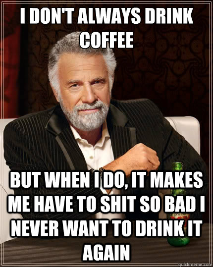 I don't always drink coffee But when I do, it makes me have to shit so bad I never want to drink it again - I don't always drink coffee But when I do, it makes me have to shit so bad I never want to drink it again  The Most Interesting Man In The World