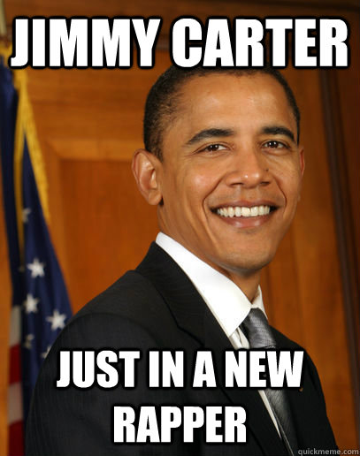 JIMMY CARTER JUST IN A NEW RAPPER   Good guy Obama