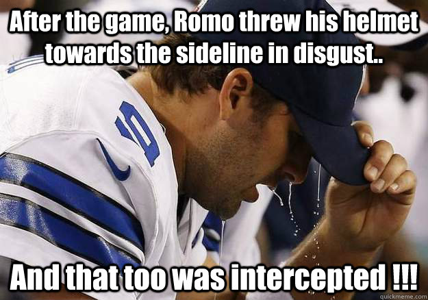 After the game, Romo threw his helmet towards the sideline in disgust.. And that too was intercepted !!! - After the game, Romo threw his helmet towards the sideline in disgust.. And that too was intercepted !!!  Misc