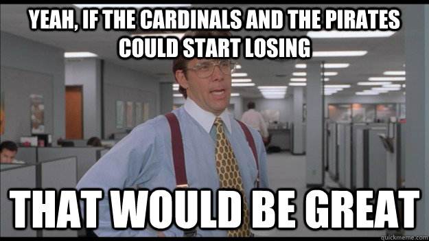 Yeah, if the Cardinals and the Pirates could start losing  That would be great - Yeah, if the Cardinals and the Pirates could start losing  That would be great  Office Space Lumbergh HD