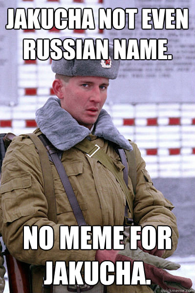 Jakucha not even russian name.   No meme for Jakucha. - Jakucha not even russian name.   No meme for Jakucha.  Jakucha