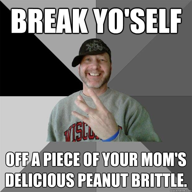 Break yo'self off a piece of your mom's delicious peanut brittle.