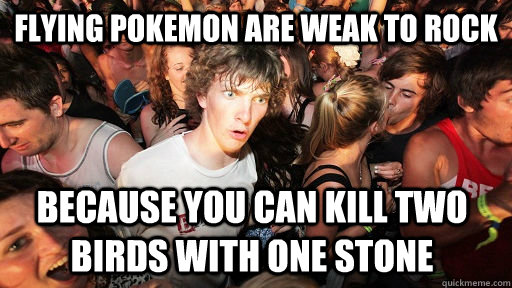 Flying pokemon are weak to rock because you can kill two birds with one stone - Flying pokemon are weak to rock because you can kill two birds with one stone  Sudden Clarity Clarence