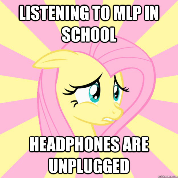 listening to mlp in school headphones are unplugged - listening to mlp in school headphones are unplugged  Socially awkward brony