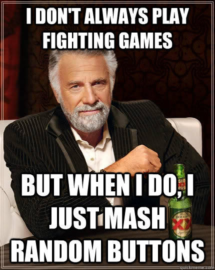 I don't always play fighting games but when I do, I just mash random buttons - I don't always play fighting games but when I do, I just mash random buttons  The Most Interesting Man In The World