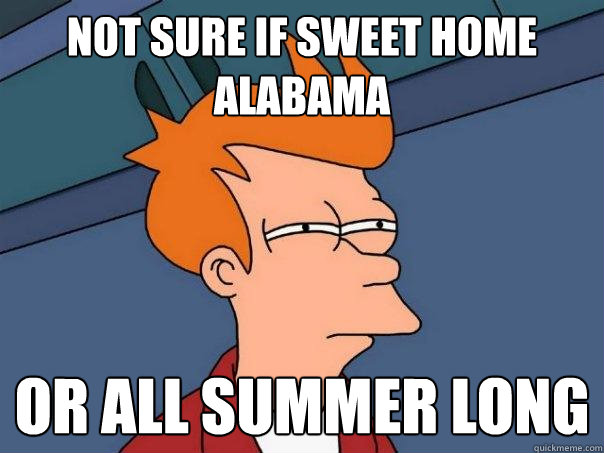 Not sure if sweet home Alabama or all summer long  Futurama Fry