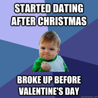 started dating after Christmas broke up before valentine's day - started dating after Christmas broke up before valentine's day  Success Kid